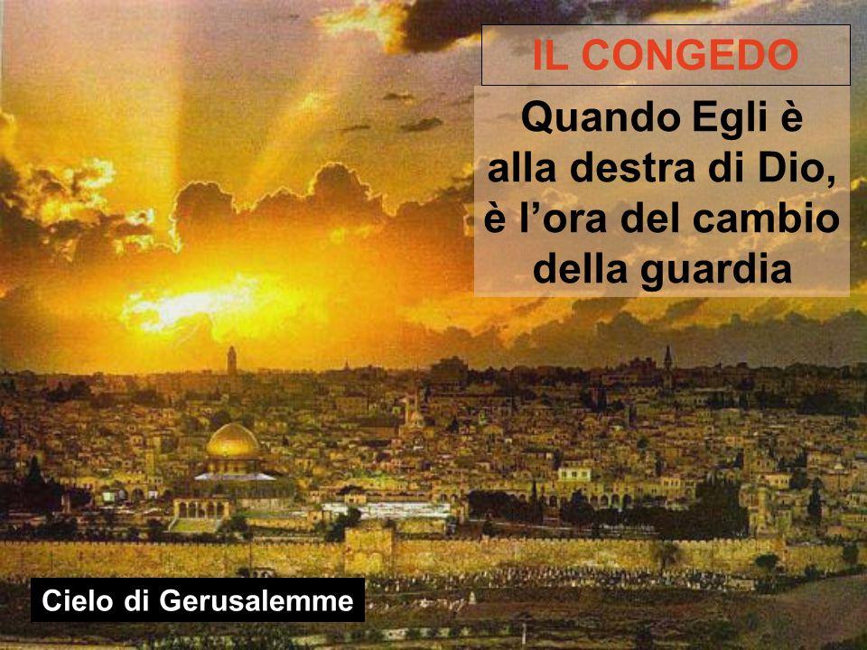 Cielo di Gerusalemme IL CONGEDO Quando Egli è alla destra di Dio, è l'ora del cambio della guardia