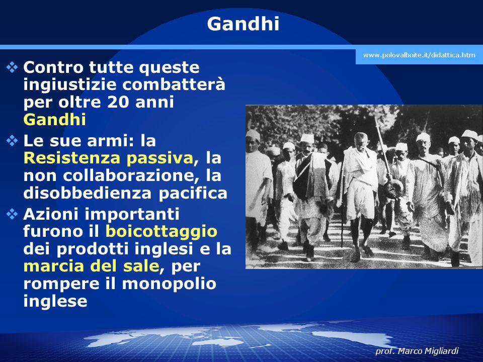 prof. Marco Migliardi www.polovalboite.it/didattica.htm Gandhi  Contro tutte queste ingiustizie combatterà per oltre 20 anni Gandhi  Le sue armi: la