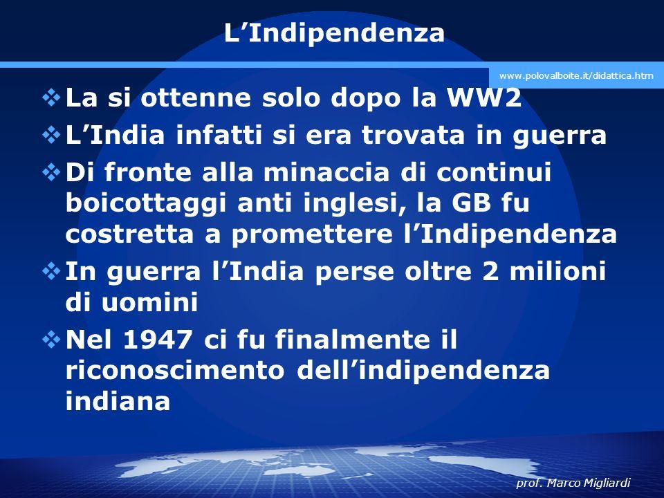 prof. Marco Migliardi www.polovalboite.it/didattica.htm L'Indipendenza  La si ottenne solo dopo la WW2  L'India infatti si era trovata in guerra  D