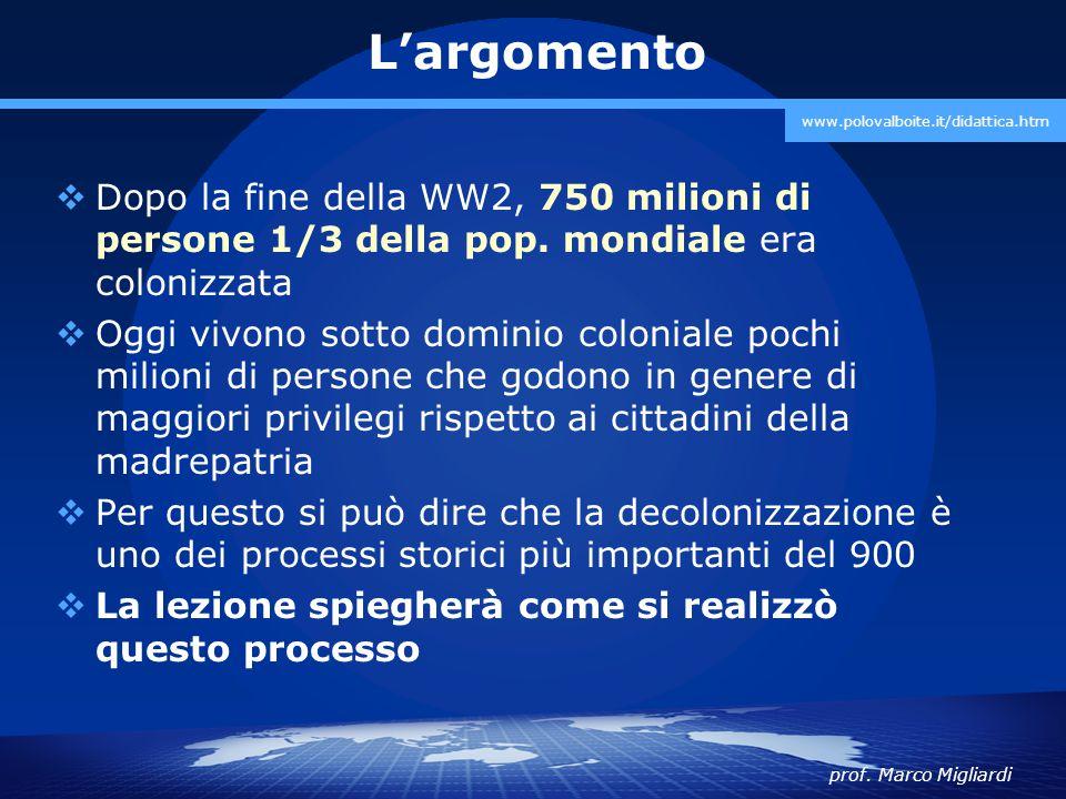 prof. Marco Migliardi www.polovalboite.it/didattica.htm L'argomento  Dopo la fine della WW2, 750 milioni di persone 1/3 della pop. mondiale era colon