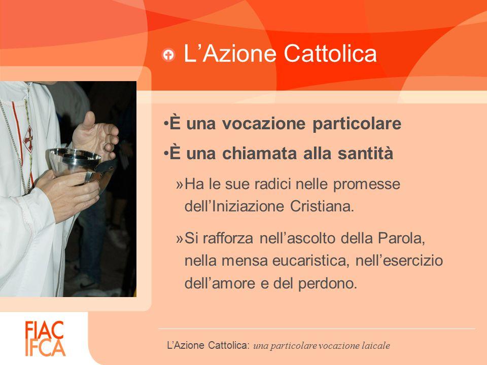 L'Azione Cattolica È una vocazione particolare È una chiamata alla santità »Ha le sue radici nelle promesse dell'Iniziazione Cristiana.