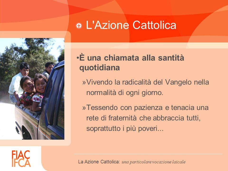 L Azione Cattolica È una chiamata alla santità quotidiana »Vivendo la radicalità del Vangelo nella normalità di ogni giorno.