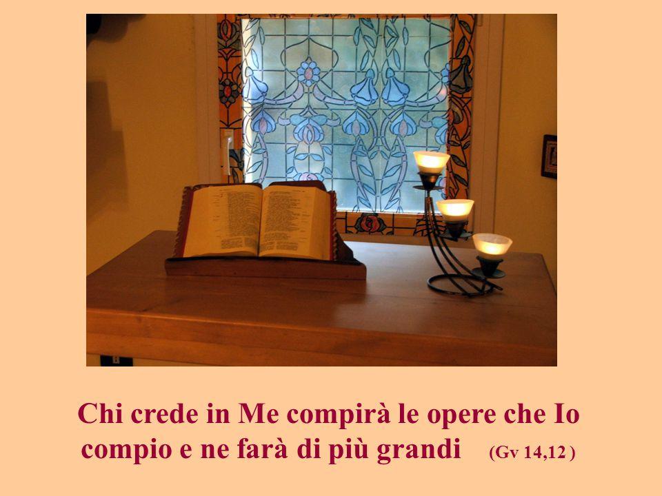 Chi crede in Me compirà le opere che Io compio e ne farà di più grandi (Gv 14,12 )