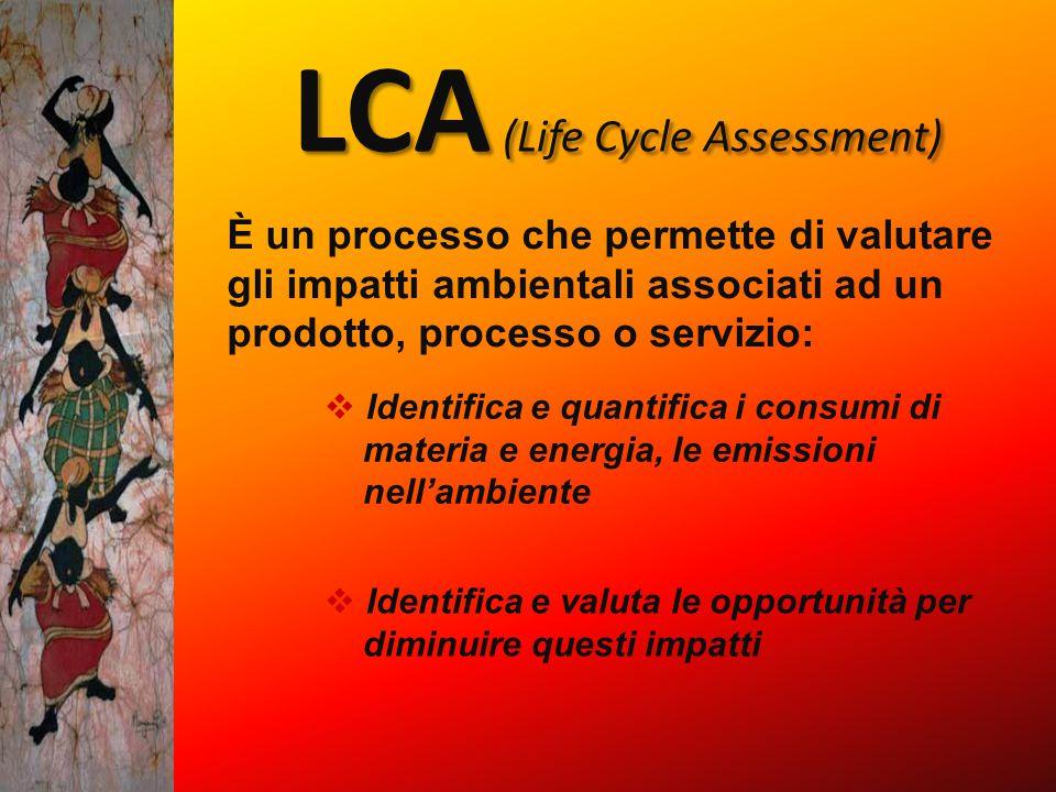 LCA (Life Cycle Assessment) È un processo che permette di valutare gli impatti ambientali associati ad un prodotto, processo o servizio:  Identifica e quantifica i consumi di materia e energia, le emissioni nell'ambiente  Identifica e valuta le opportunità per diminuire questi impatti
