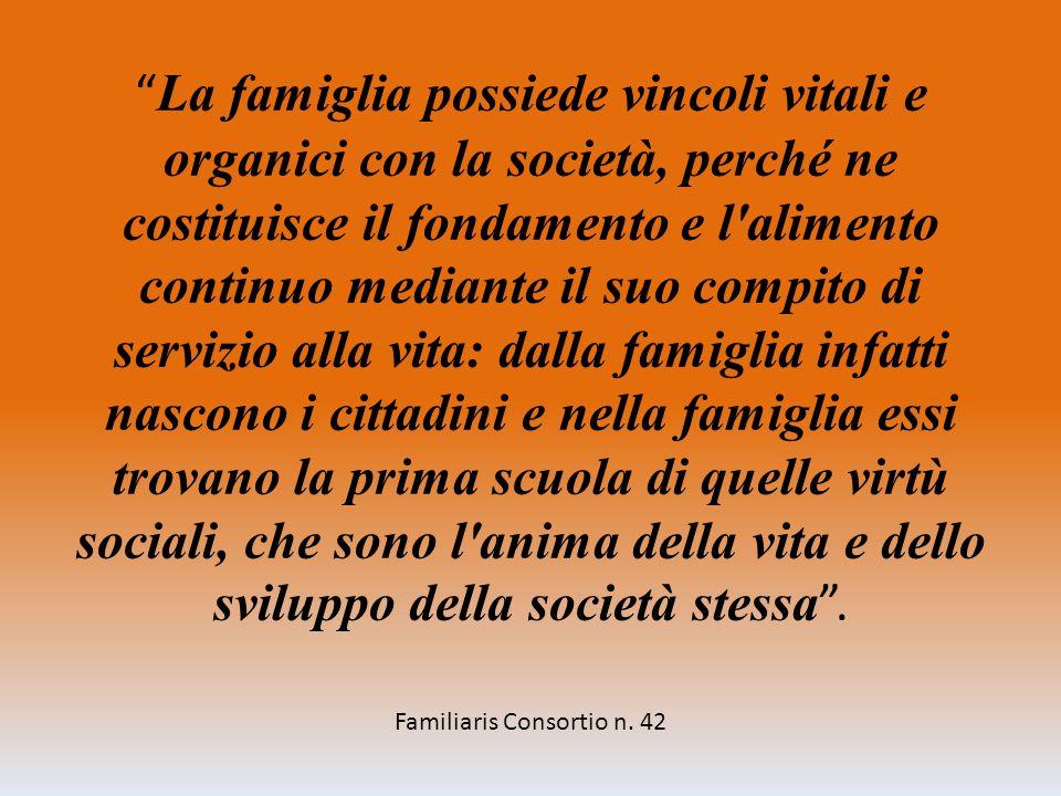 """"""" La famiglia possiede vincoli vitali e organici con la società, perché ne costituisce il fondamento e l'alimento continuo mediante il suo compito di"""