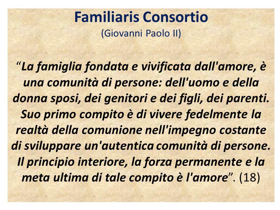 """Familiaris Consortio (Giovanni Paolo II) """"La famiglia fondata e vivificata dall'amore, è una comunità di persone: dell'uomo e della donna sposi, dei g"""