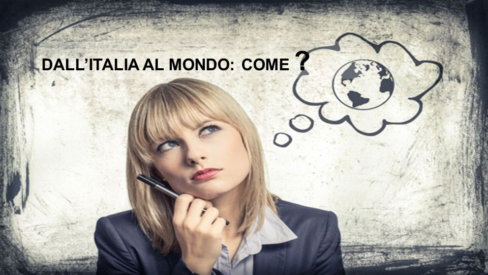 DALL'ITALIA AL MONDO: COME ?