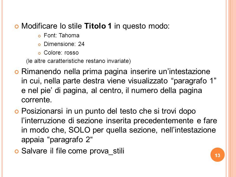 13 Modificare lo stile Titolo 1 in questo modo: Font: Tahoma Dimensione: 24 Colore: rosso (le altre caratteristiche restano invariate) Rimanendo nella