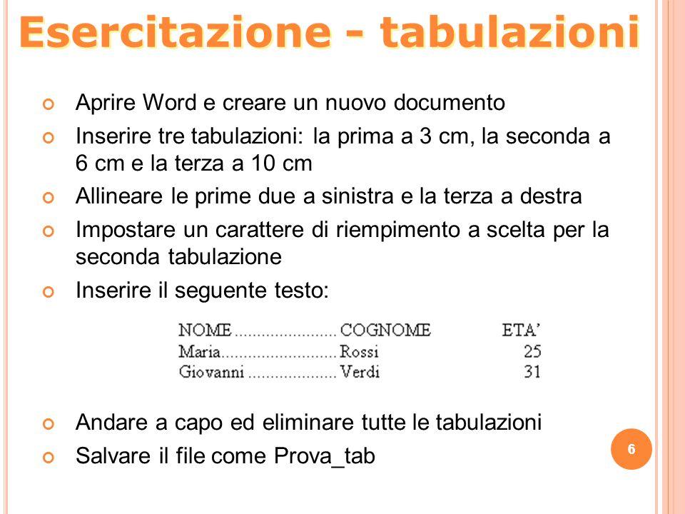 6 Esercitazione - tabulazioni 6 Aprire Word e creare un nuovo documento Inserire tre tabulazioni: la prima a 3 cm, la seconda a 6 cm e la terza a 10 c