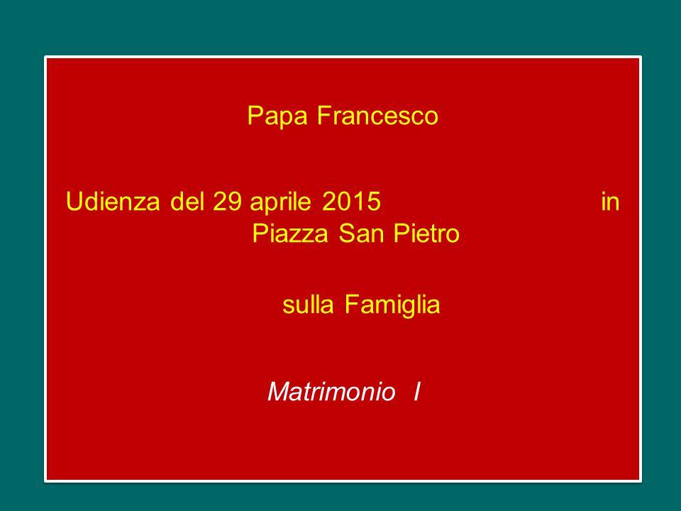 Papa Francesco Udienza del 29 aprile 2015 in Piazza San Pietro sulla Famiglia Matrimonio I Papa Francesco Udienza del 29 aprile 2015 in Piazza San Pietro sulla Famiglia Matrimonio I