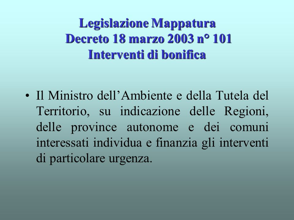 Legislazione Mappatura Decreto 18 marzo 2003 n° 101 Interventi di bonifica Il Ministro dell'Ambiente e della Tutela del Territorio, su indicazione del