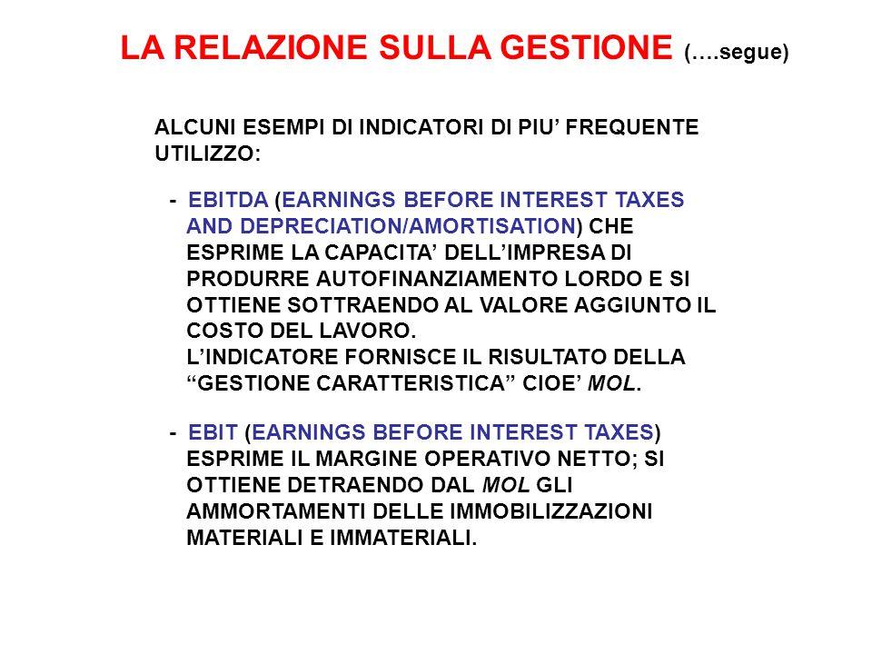 LA RELAZIONE SULLA GESTIONE (….segue) ALCUNI ESEMPI DI INDICATORI DI PIU' FREQUENTE UTILIZZO: - EBITDA (EARNINGS BEFORE INTEREST TAXES AND DEPRECIATION/AMORTISATION) CHE ESPRIME LA CAPACITA' DELL'IMPRESA DI PRODURRE AUTOFINANZIAMENTO LORDO E SI OTTIENE SOTTRAENDO AL VALORE AGGIUNTO IL COSTO DEL LAVORO.