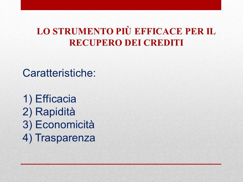 Caratteristiche: 1) Efficacia 2) Rapidità 3) Economicità 4) Trasparenza LO STRUMENTO PIÙ EFFICACE PER IL RECUPERO DEI CREDITI