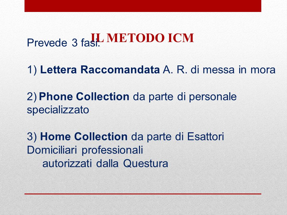 IL METODO ICM Prevede 3 fasi: 1) Lettera Raccomandata A. R. di messa in mora 2) Phone Collection da parte di personale specializzato 3) Home Collectio