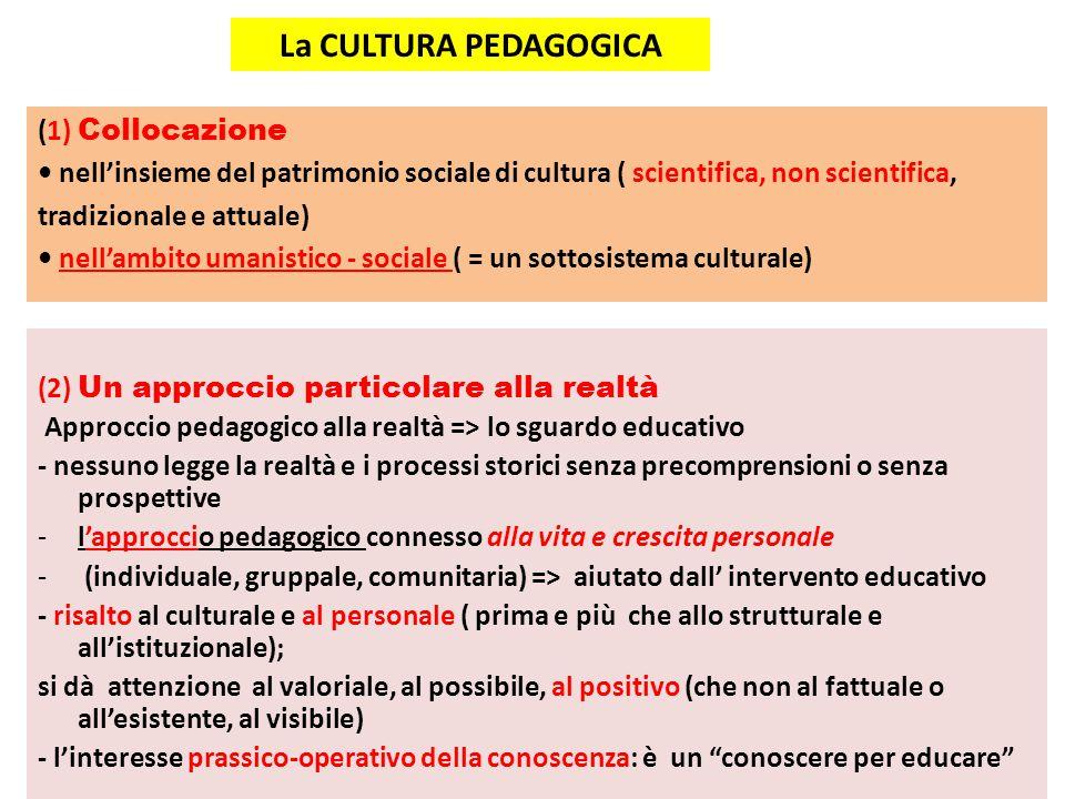 La CULTURA PEDAGOGICA (2) Un approccio particolare alla realtà Approccio pedagogico alla realtà => lo sguardo educativo - nessuno legge la realtà e i processi storici senza precomprensioni o senza prospettive -l'approccio pedagogico connesso alla vita e crescita personale - (individuale, gruppale, comunitaria) => aiutato dall' intervento educativo - risalto al culturale e al personale ( prima e più che allo strutturale e all'istituzionale); si dà attenzione al valoriale, al possibile, al positivo (che non al fattuale o all'esistente, al visibile) - l'interesse prassico-operativo della conoscenza: è un conoscere per educare (1) Collocazione nell'insieme del patrimonio sociale di cultura ( scientifica, non scientifica, tradizionale e attuale) nell'ambito umanistico - sociale ( = un sottosistema culturale)