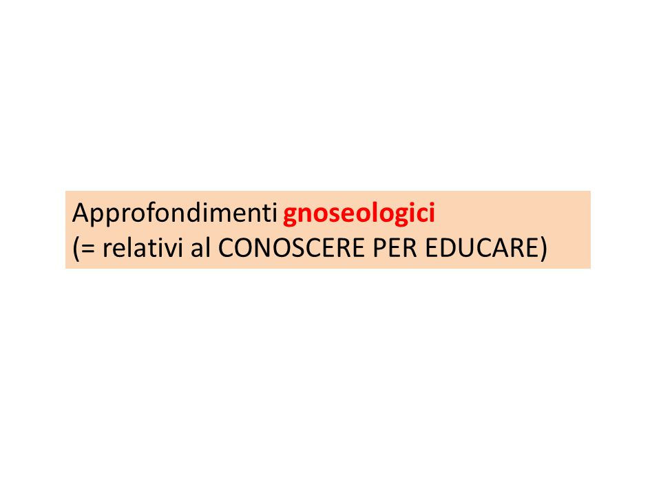 Approfondimenti gnoseologici (= relativi al CONOSCERE PER EDUCARE)