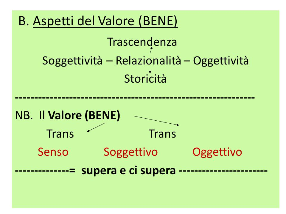 B. Aspetti del Valore (BENE) Trascendenza Soggettività – Relazionalità – Oggettività Storicità -------------------------------------------------------