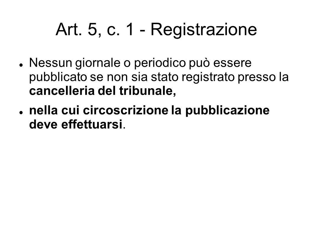 Art. 5, c. 1 - Registrazione Nessun giornale o periodico può essere pubblicato se non sia stato registrato presso la cancelleria del tribunale, nella