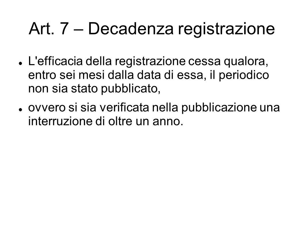 Art. 7 – Decadenza registrazione L'efficacia della registrazione cessa qualora, entro sei mesi dalla data di essa, il periodico non sia stato pubblica