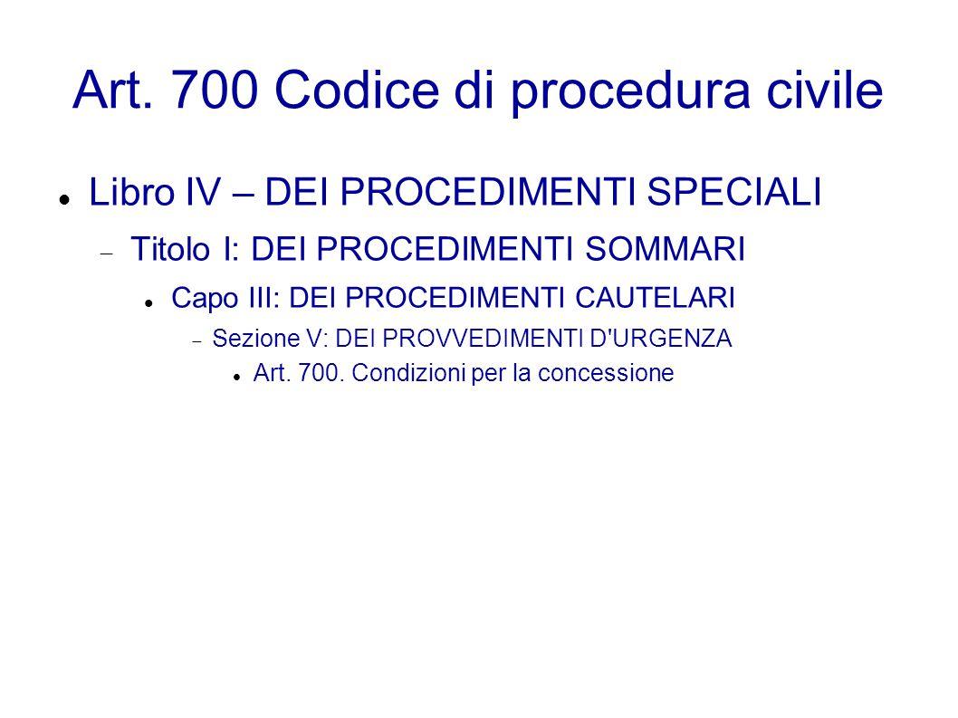 Art. 700 Codice di procedura civile Libro IV – DEI PROCEDIMENTI SPECIALI  Titolo I: DEI PROCEDIMENTI SOMMARI Capo III: DEI PROCEDIMENTI CAUTELARI  S