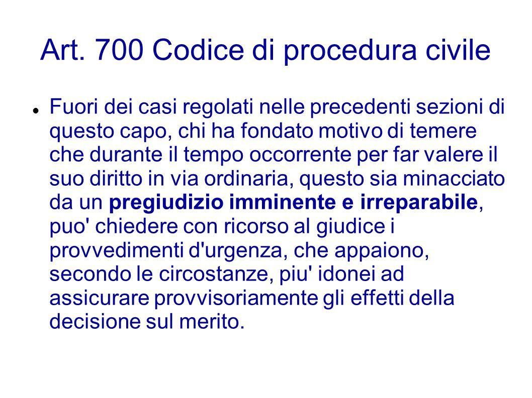 Art. 700 Codice di procedura civile Fuori dei casi regolati nelle precedenti sezioni di questo capo, chi ha fondato motivo di temere che durante il te