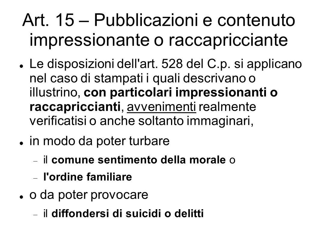 Art. 15 – Pubblicazioni e contenuto impressionante o raccapricciante Le disposizioni dell'art. 528 del C.p. si applicano nel caso di stampati i quali