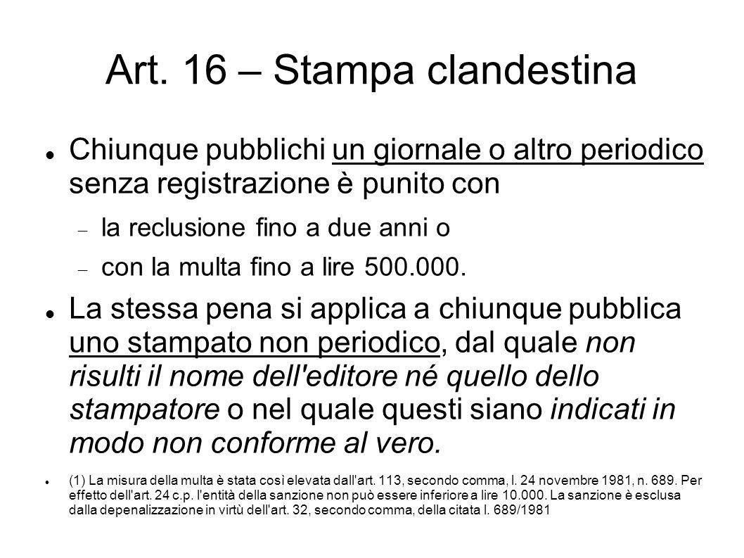 Art. 16 – Stampa clandestina Chiunque pubblichi un giornale o altro periodico senza registrazione è punito con  la reclusione fino a due anni o  con