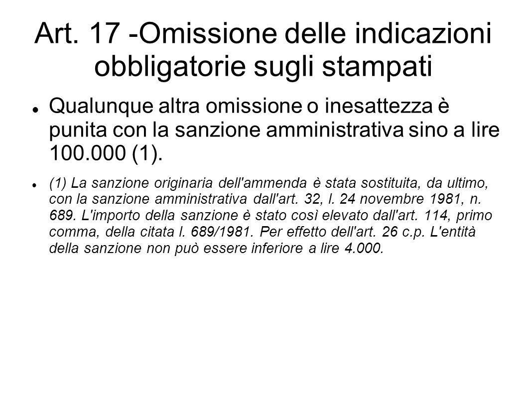 Art. 17 -Omissione delle indicazioni obbligatorie sugli stampati Qualunque altra omissione o inesattezza è punita con la sanzione amministrativa sino