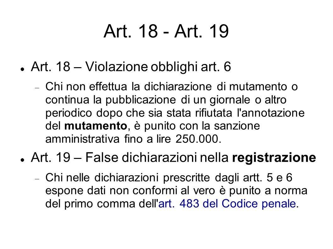 Art. 18 - Art. 19 Art. 18 – Violazione obblighi art. 6  Chi non effettua la dichiarazione di mutamento o continua la pubblicazione di un giornale o a