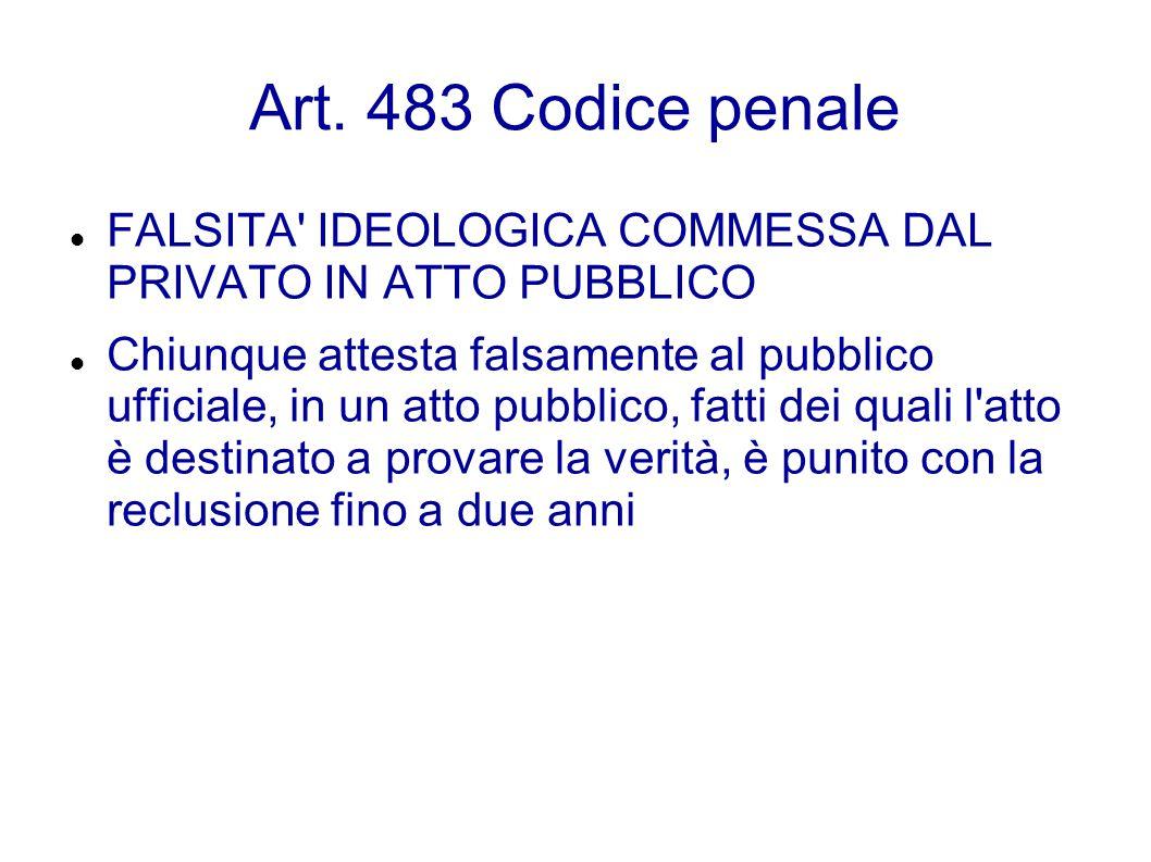 Art. 483 Codice penale FALSITA' IDEOLOGICA COMMESSA DAL PRIVATO IN ATTO PUBBLICO Chiunque attesta falsamente al pubblico ufficiale, in un atto pubblic