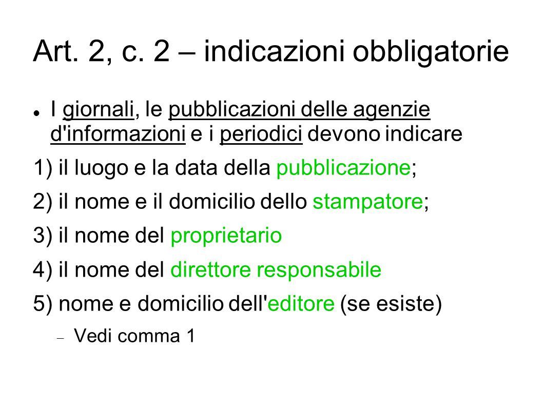 Art. 2, c. 2 – indicazioni obbligatorie I giornali, le pubblicazioni delle agenzie d'informazioni e i periodici devono indicare 1) il luogo e la data