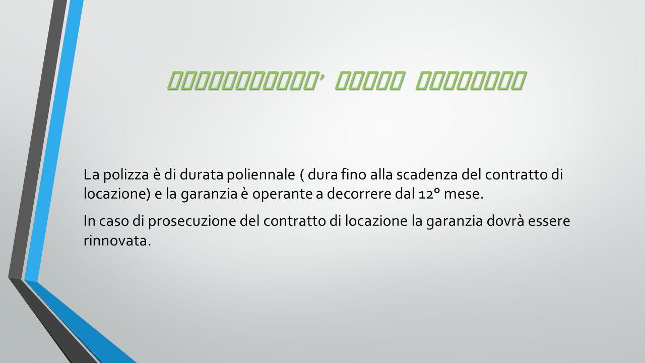 OPERATIVITA ' DELLA GARANZIA La polizza è di durata poliennale ( dura fino alla scadenza del contratto di locazione) e la garanzia è operante a decorrere dal 12° mese.