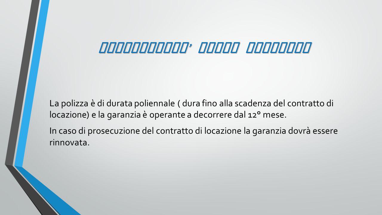 OPERATIVITA ' DELLA GARANZIA La polizza è di durata poliennale ( dura fino alla scadenza del contratto di locazione) e la garanzia è operante a decorr