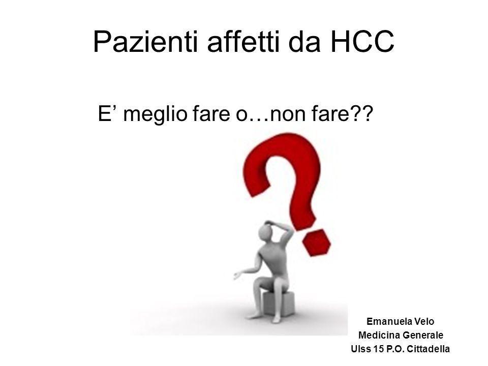 Pazienti affetti da HCC E' meglio fare o…non fare?? Emanuela Velo Medicina Generale Ulss 15 P.O. Cittadella
