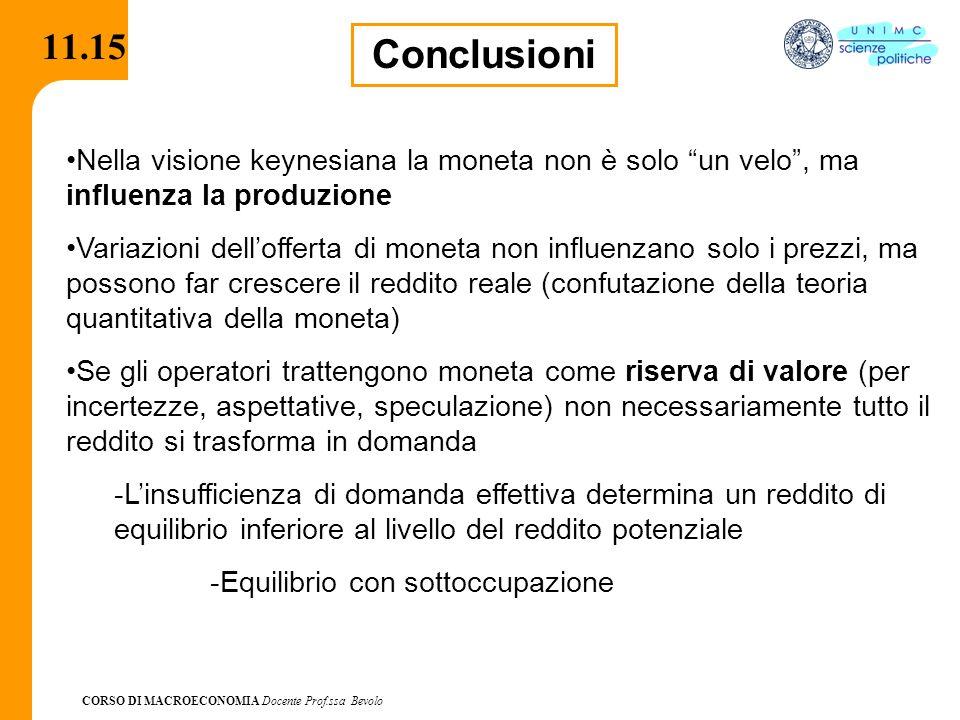 """CORSO DI MACROECONOMIA Docente Prof.ssa Bevolo 11.15 Conclusioni Nella visione keynesiana la moneta non è solo """"un velo"""", ma influenza la produzione V"""