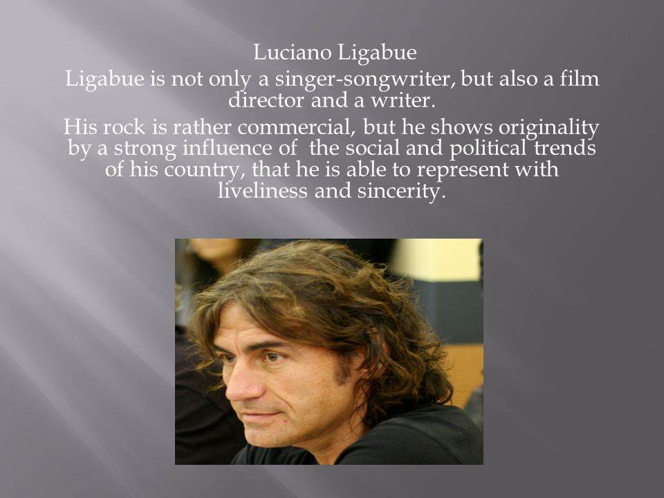 Luciano Ligabue Ligabue is not only a singer-songwriter, but also a film director and a writer. His rock is rather commercial, but he shows originalit