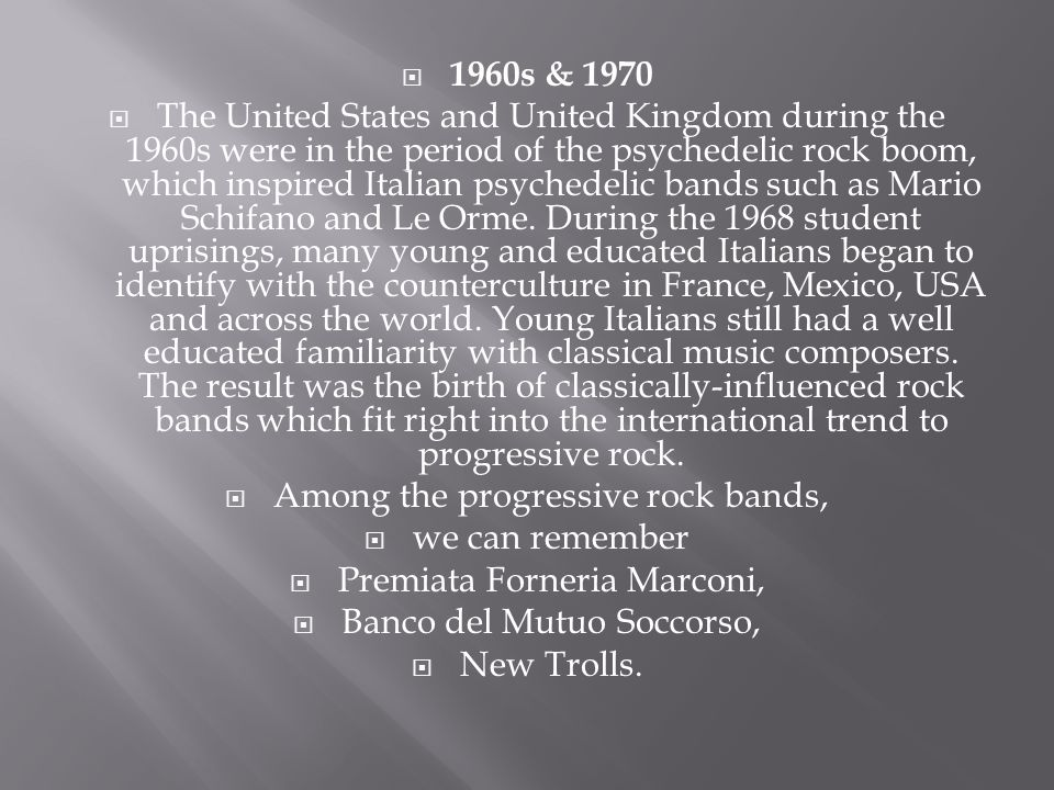  1960s & 1970  The United States and United Kingdom during the 1960s were in the period of the psychedelic rock boom, which inspired Italian psychedelic bands such as Mario Schifano and Le Orme.