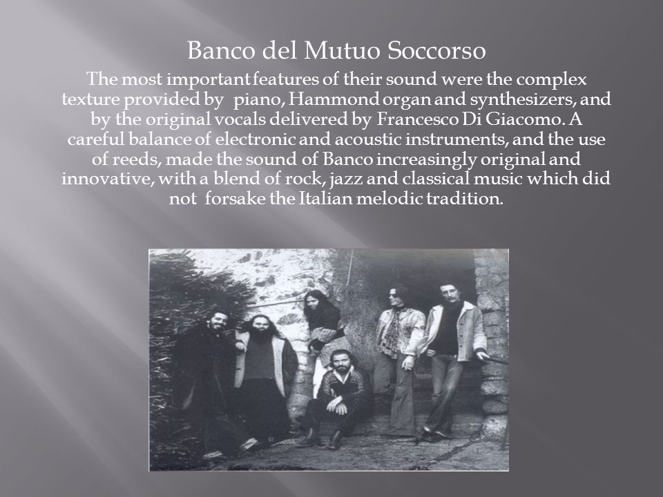 Banco del Mutuo Soccorso The most important features of their sound were the complex texture provided by piano, Hammond organ and synthesizers, and by