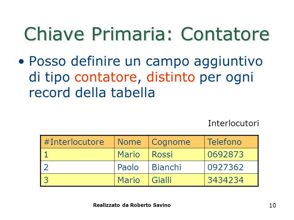 Realizzato da Roberto Savino 10 Chiave Primaria: Contatore Posso definire un campo aggiuntivo di tipo contatore, distinto per ogni record della tabell