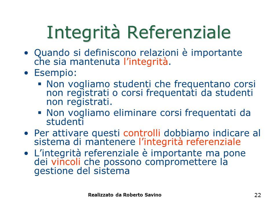 Realizzato da Roberto Savino 22 Integrità Referenziale Quando si definiscono relazioni è importante che sia mantenuta l'integrità. Esempio:  Non vogl