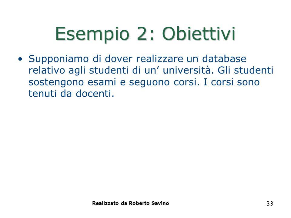 Realizzato da Roberto Savino 33 Esempio 2: Obiettivi Supponiamo di dover realizzare un database relativo agli studenti di un' università. Gli studenti