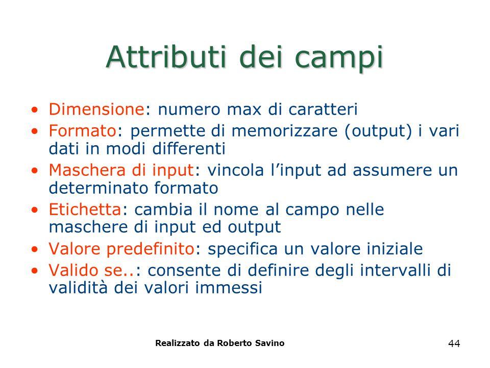 Realizzato da Roberto Savino 44 Attributi dei campi Dimensione: numero max di caratteri Formato: permette di memorizzare (output) i vari dati in modi