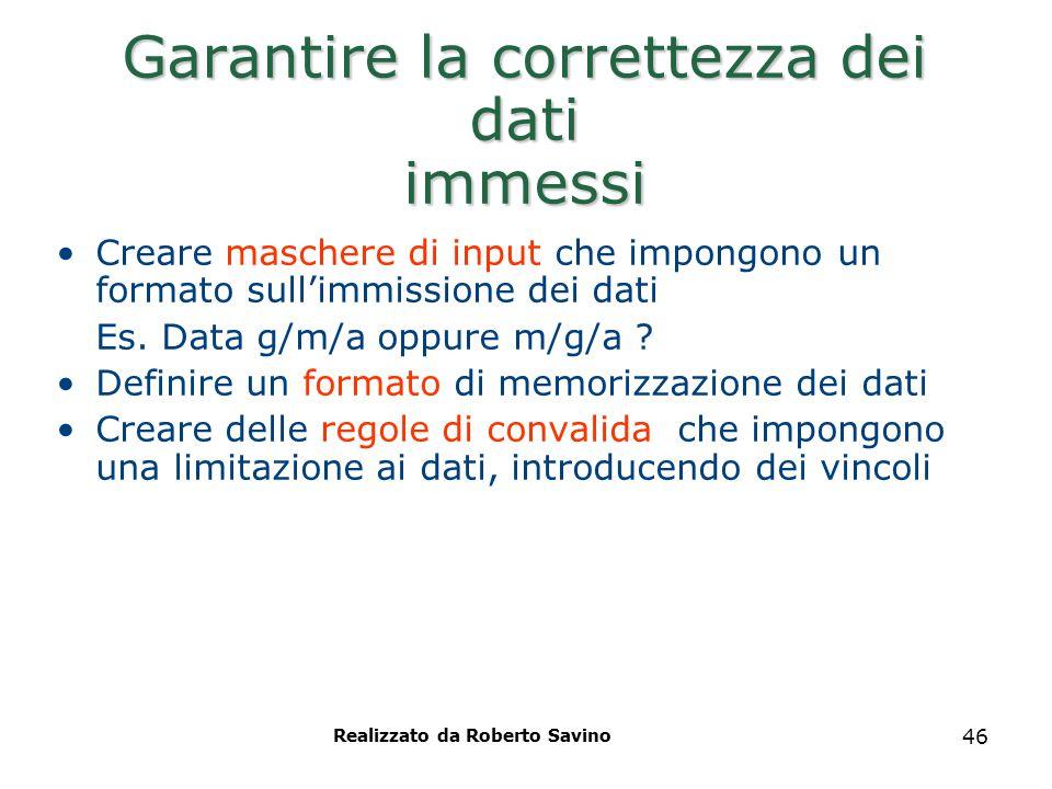 Realizzato da Roberto Savino 46 Garantire la correttezza dei dati immessi Creare maschere di input che impongono un formato sull'immissione dei dati E