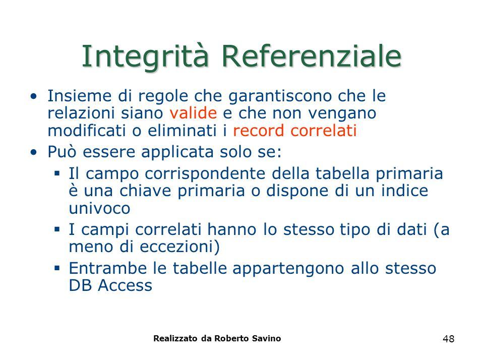 Realizzato da Roberto Savino 48 Integrità Referenziale Insieme di regole che garantiscono che le relazioni siano valide e che non vengano modificati o