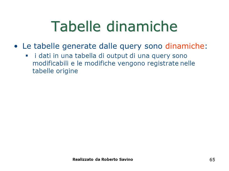 Realizzato da Roberto Savino 65 Tabelle dinamiche Le tabelle generate dalle query sono dinamiche:  i dati in una tabella di output di una query sono