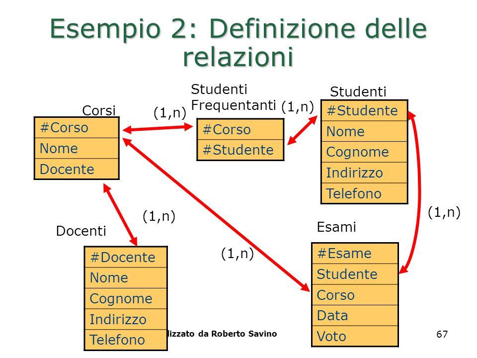 Realizzato da Roberto Savino 67 Esempio 2: Definizione delle relazioni #Corso Nome Docente Studenti Corsi Esami #Studente Nome Cognome Indirizzo Telef