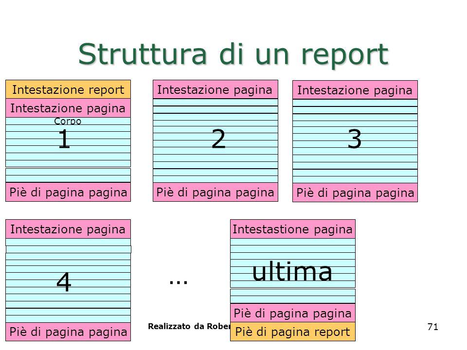 Realizzato da Roberto Savino 71 Struttura di un report Intestazione pagina Piè di pagina pagina Intestazione report Intestazione pagina Piè di pagina