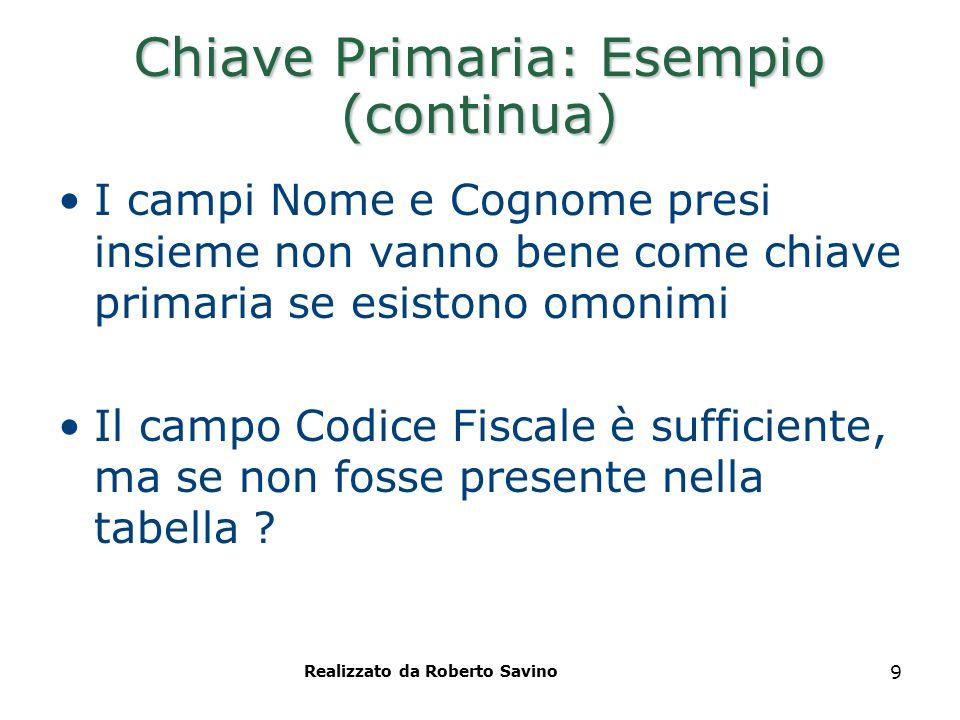 Realizzato da Roberto Savino 9 Chiave Primaria: Esempio (continua) I campi Nome e Cognome presi insieme non vanno bene come chiave primaria se esiston