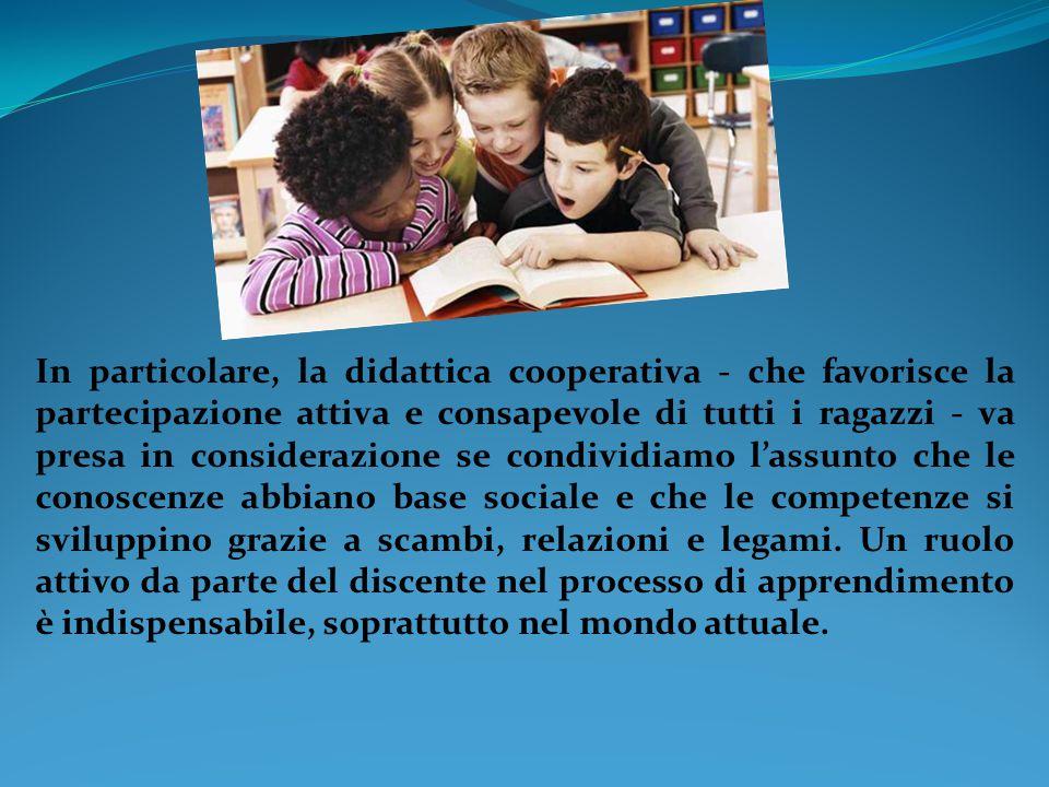 In particolare, la didattica cooperativa - che favorisce la partecipazione attiva e consapevole di tutti i ragazzi - va presa in considerazione se condividiamo l'assunto che le conoscenze abbiano base sociale e che le competenze si sviluppino grazie a scambi, relazioni e legami.