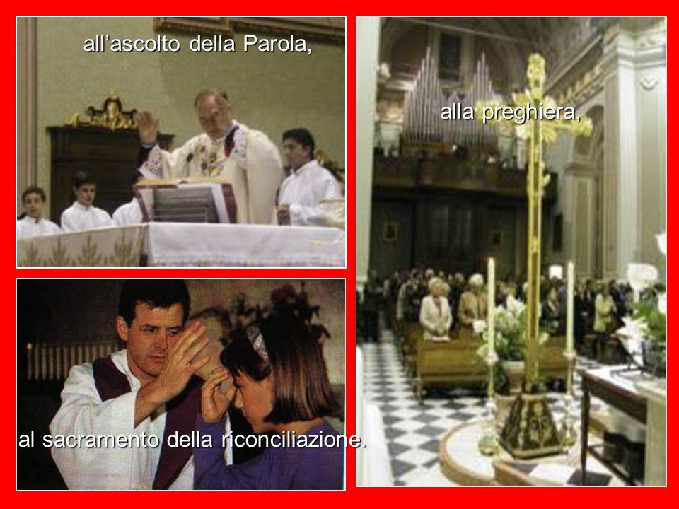 all'ascolto della Parola, alla preghiera, al sacramento della riconciliazione.